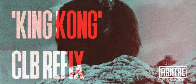 Exclusive:King Kong (CLB Refix)